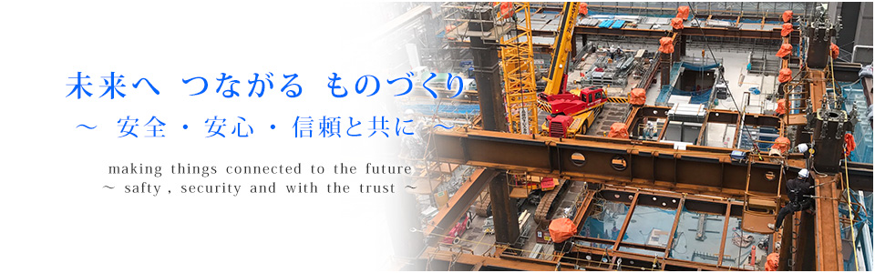未来へ つながる ものづくり ~ 安全 ・ 安心 ・ 信頼と共に ~  making things connected to the future ~ safty, security and with the trust ~
